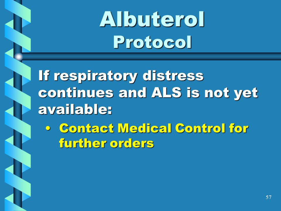 57 Albuterol Protocol If respiratory distress continues and ALS is not yet available: Contact Medical Control for further ordersContact Medical Contro