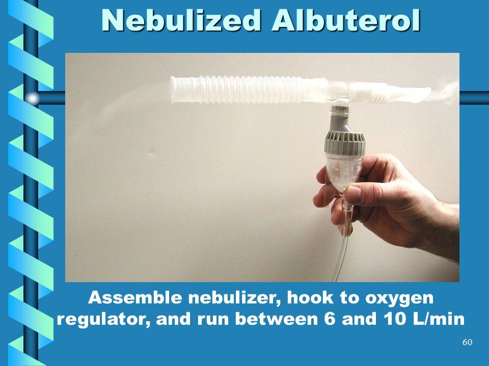 60 Nebulized Albuterol Assemble nebulizer, hook to oxygen regulator, and run between 6 and 10 L/min