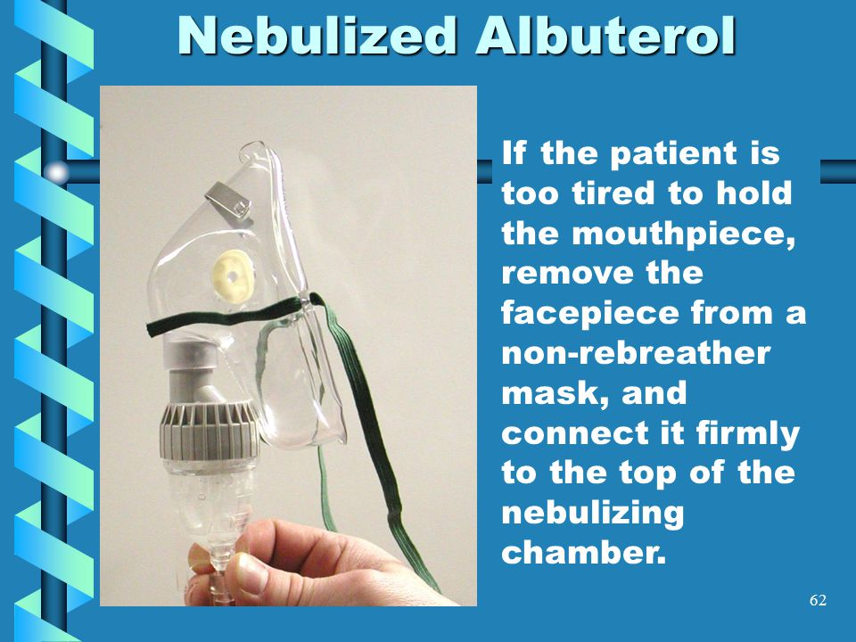 62 Nebulized Albuterol If the patient is too tired to hold the mouthpiece, remove the facepiece from a non-rebreather mask, and connect it firmly to t