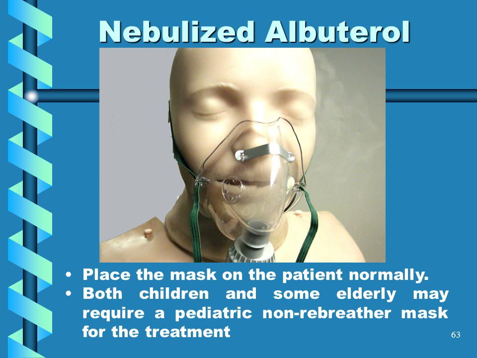 63 Nebulized Albuterol Place the mask on the patient normally. Both children and some elderly may require a pediatric non-rebreather mask for the trea