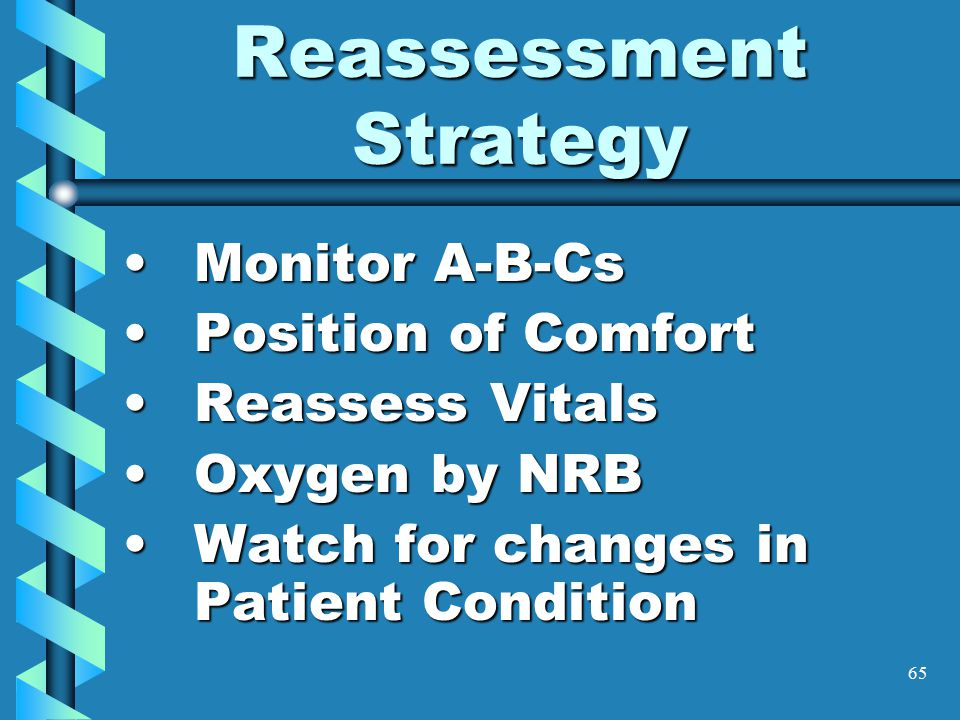 65 Reassessment Strategy Monitor A-B-CsMonitor A-B-Cs Position of ComfortPosition of Comfort Reassess VitalsReassess Vitals Oxygen by NRBOxygen by NRB
