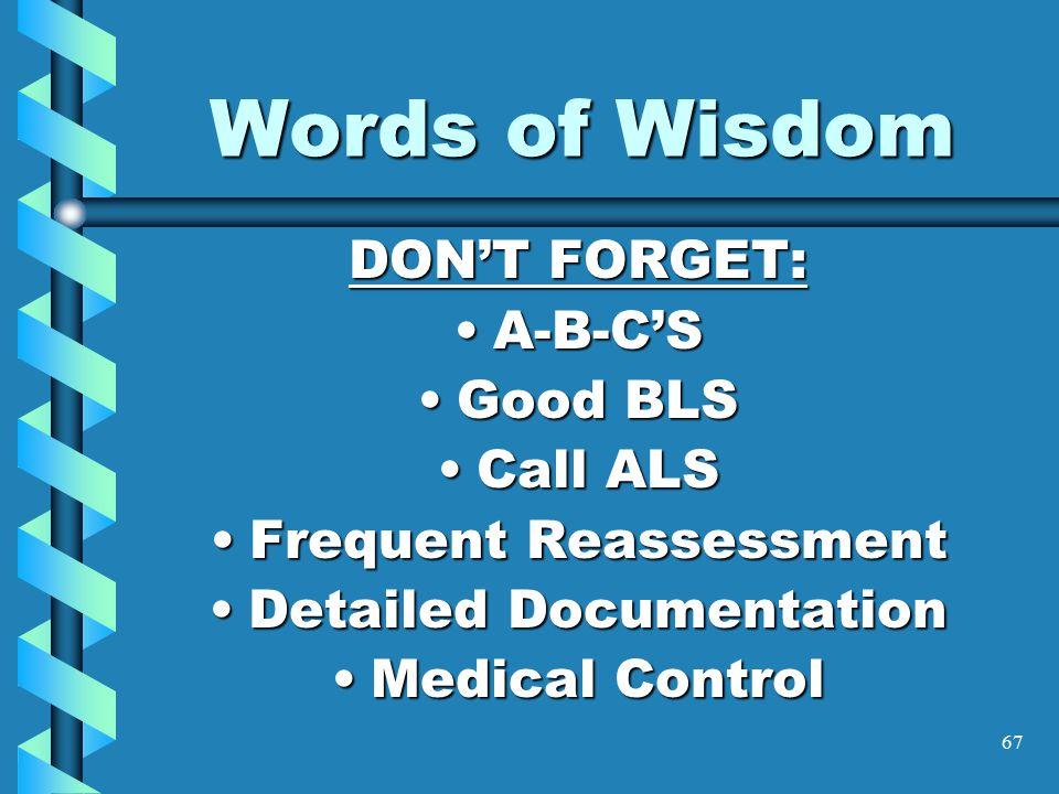 67 Words of Wisdom DON'T FORGET: A-B-C'SA-B-C'S Good BLSGood BLS Call ALSCall ALS Frequent ReassessmentFrequent Reassessment Detailed DocumentationDet