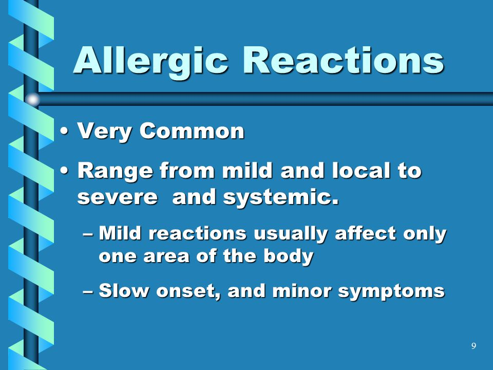 9 Allergic Reactions Very CommonVery Common Range from mild and local to severe and systemic.Range from mild and local to severe and systemic. –Mild r