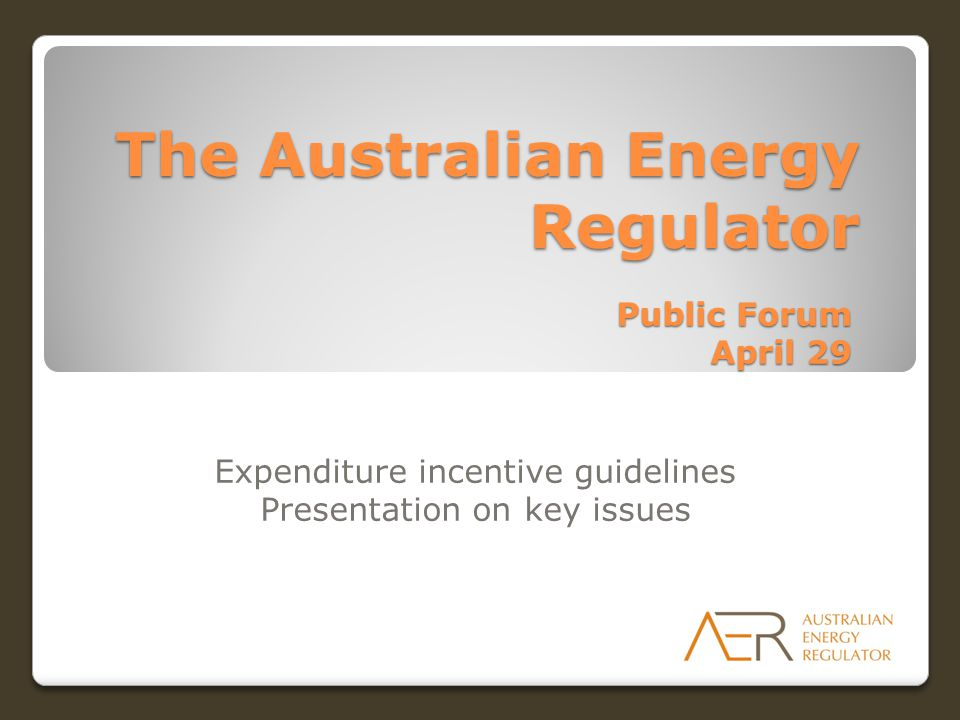 The Australian Energy Regulator Public Forum April 29 Expenditure incentive guidelines Presentation on key issues