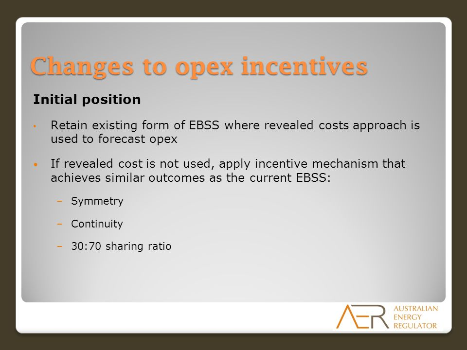 Changes to opex incentives Initial position Retain existing form of EBSS where revealed costs approach is used to forecast opex If revealed cost is not used, apply incentive mechanism that achieves similar outcomes as the current EBSS: –Symmetry –Continuity –30:70 sharing ratio
