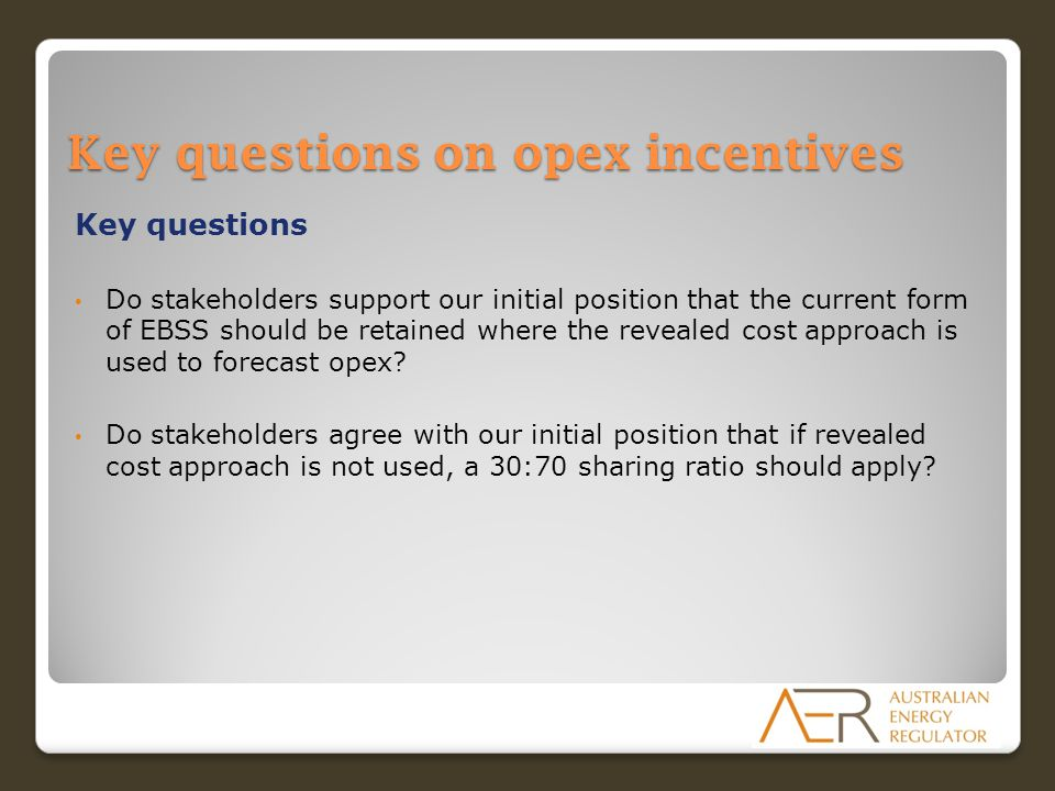 Key questions on opex incentives Key questions Do stakeholders support our initial position that the current form of EBSS should be retained where the
