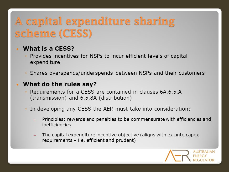 A capital expenditure sharing scheme (CESS) What is a CESS? ◦Provides incentives for NSPs to incur efficient levels of capital expenditure ◦Shares ove