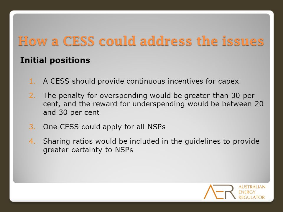 How a CESS could address the issues Initial positions 1.A CESS should provide continuous incentives for capex 2.The penalty for overspending would be greater than 30 per cent, and the reward for underspending would be between 20 and 30 per cent 3.One CESS could apply for all NSPs 4.Sharing ratios would be included in the guidelines to provide greater certainty to NSPs