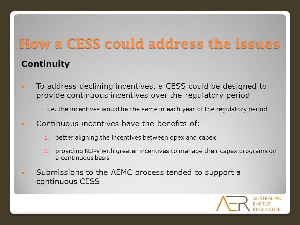How a CESS could address the issues Continuity To address declining incentives, a CESS could be designed to provide continuous incentives over the reg