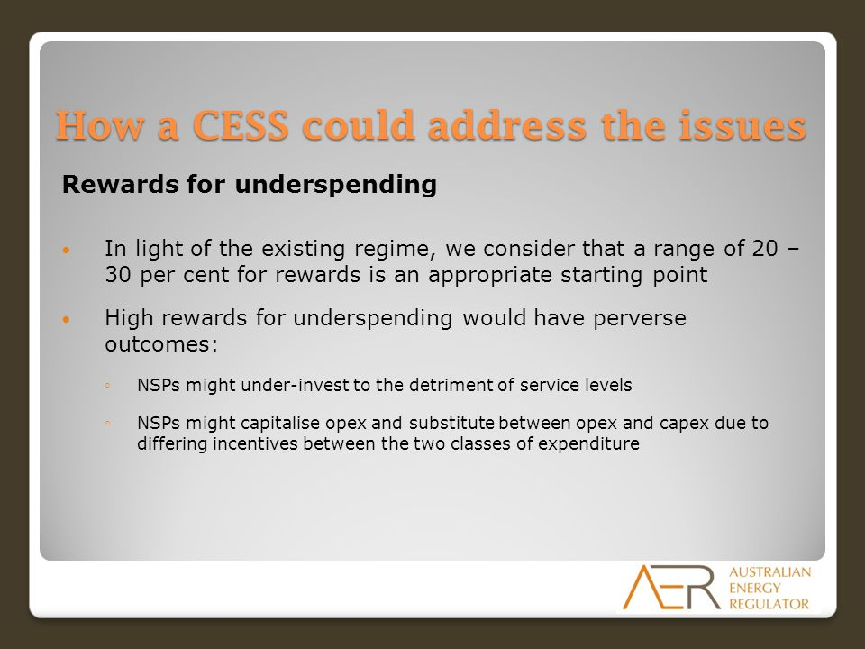 How a CESS could address the issues Rewards for underspending In light of the existing regime, we consider that a range of 20 – 30 per cent for rewards is an appropriate starting point High rewards for underspending would have perverse outcomes: ◦NSPs might under-invest to the detriment of service levels ◦NSPs might capitalise opex and substitute between opex and capex due to differing incentives between the two classes of expenditure