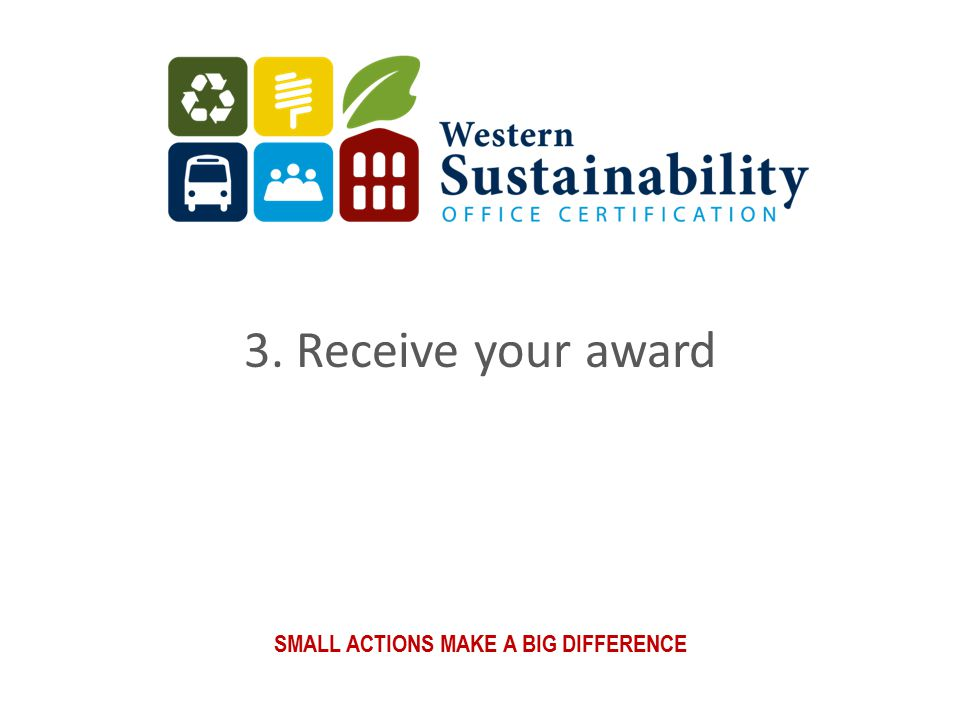 SMALL ACTIONS MAKE A BIG DIFFERENCE 3. Receive your award