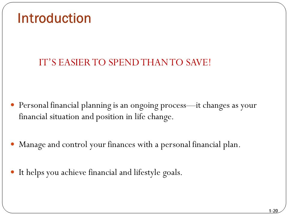 1-20 Introduction IT'S EASIER TO SPEND THAN TO SAVE! Personal financial planning is an ongoing process—it changes as your financial situation and posi