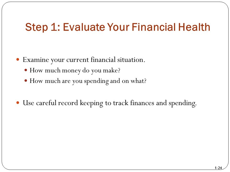 1-24 Step 1: Evaluate Your Financial Health Examine your current financial situation. How much money do you make? How much are you spending and on wha