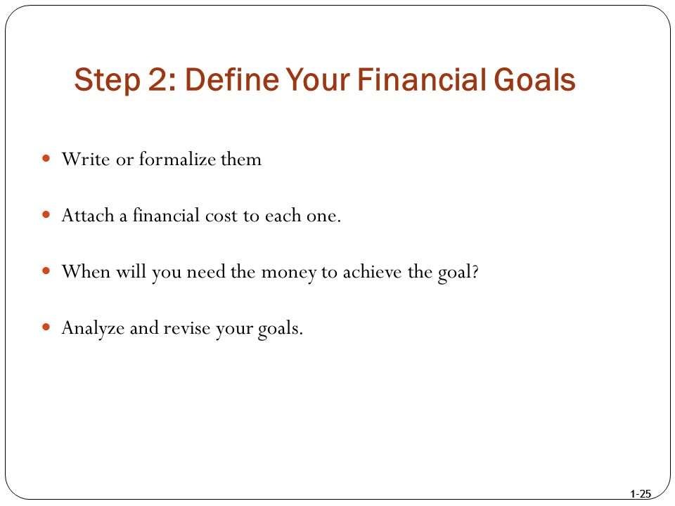 1-25 Step 2: Define Your Financial Goals Write or formalize them Attach a financial cost to each one. When will you need the money to achieve the goal