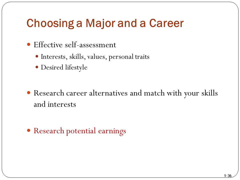 1-36 Choosing a Major and a Career Effective self-assessment Interests, skills, values, personal traits Desired lifestyle Research career alternatives