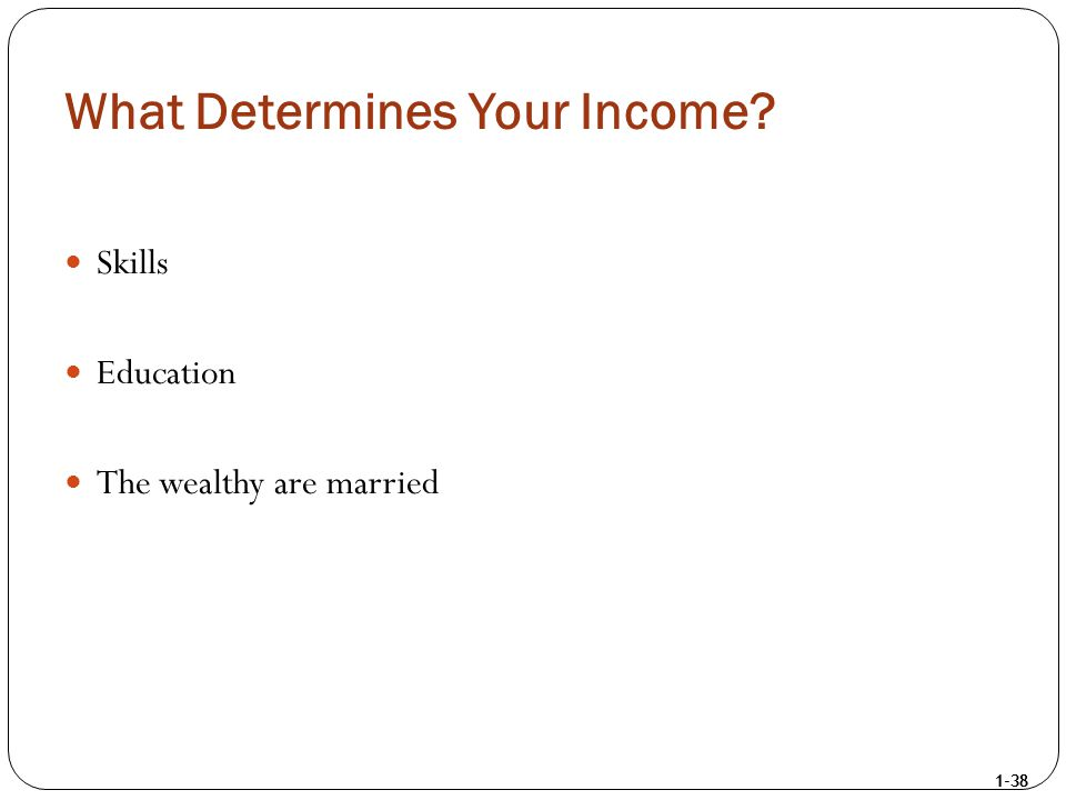 1-38 What Determines Your Income? Skills Education The wealthy are married