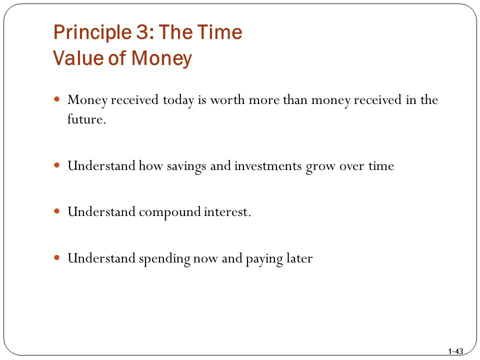 1-43 Principle 3: The Time Value of Money Money received today is worth more than money received in the future. Understand how savings and investments