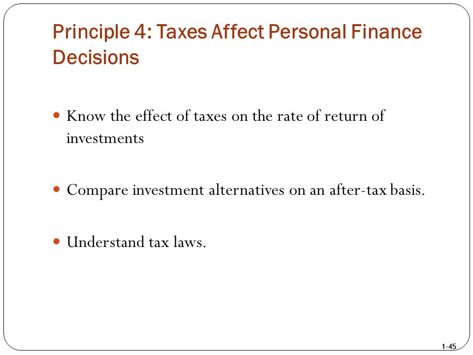 1-45 Principle 4: Taxes Affect Personal Finance Decisions Know the effect of taxes on the rate of return of investments Compare investment alternative