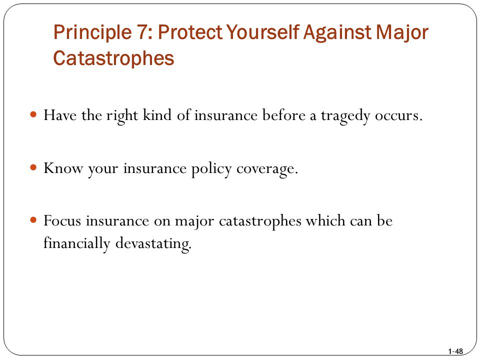 1-48 Principle 7: Protect Yourself Against Major Catastrophes Have the right kind of insurance before a tragedy occurs. Know your insurance policy cov
