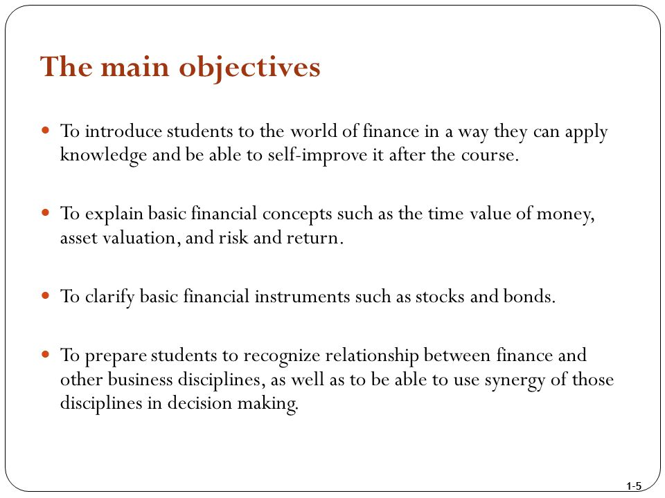 1-5 The main objectives To introduce students to the world of finance in a way they can apply knowledge and be able to self-improve it after the cours