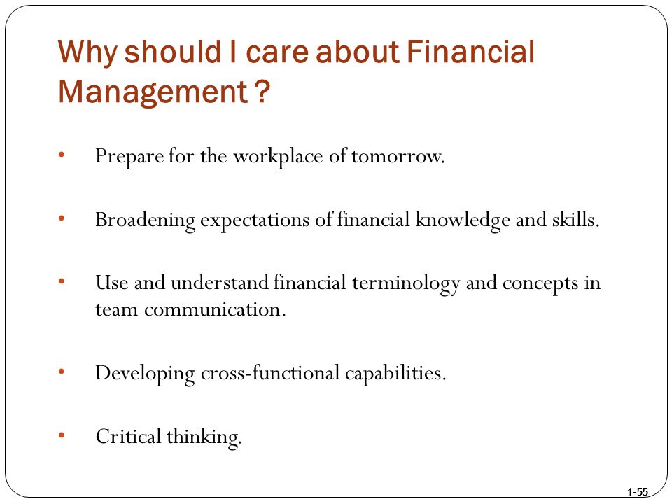 1-55 Why should I care about Financial Management ? Prepare for the workplace of tomorrow. Broadening expectations of financial knowledge and skills.