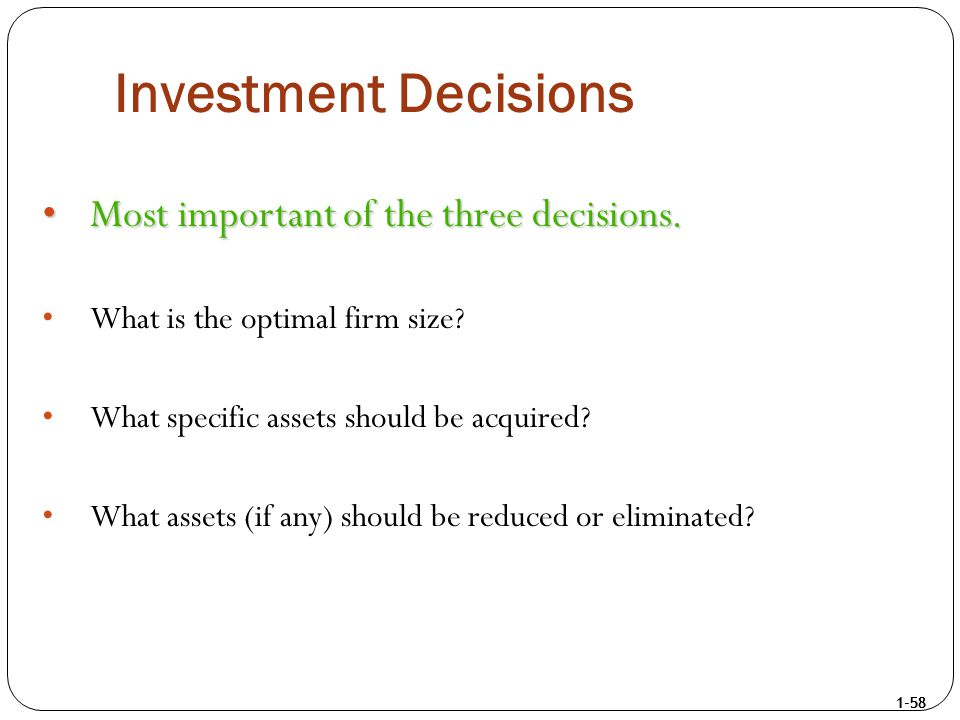 1-58 Investment Decisions Most important of the three decisions.Most important of the three decisions. What is the optimal firm size? What specific as