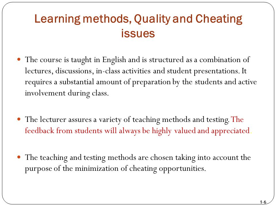 1-6 Learning methods, Quality and Cheating issues The course is taught in English and is structured as a combination of lectures, discussions, in-clas
