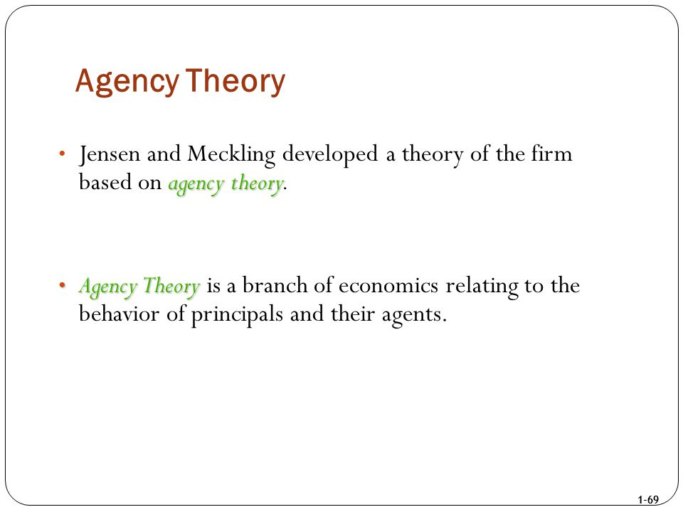 1-69 Agency Theory agency theory Jensen and Meckling developed a theory of the firm based on agency theory. Agency Theory Agency Theory is a branch of