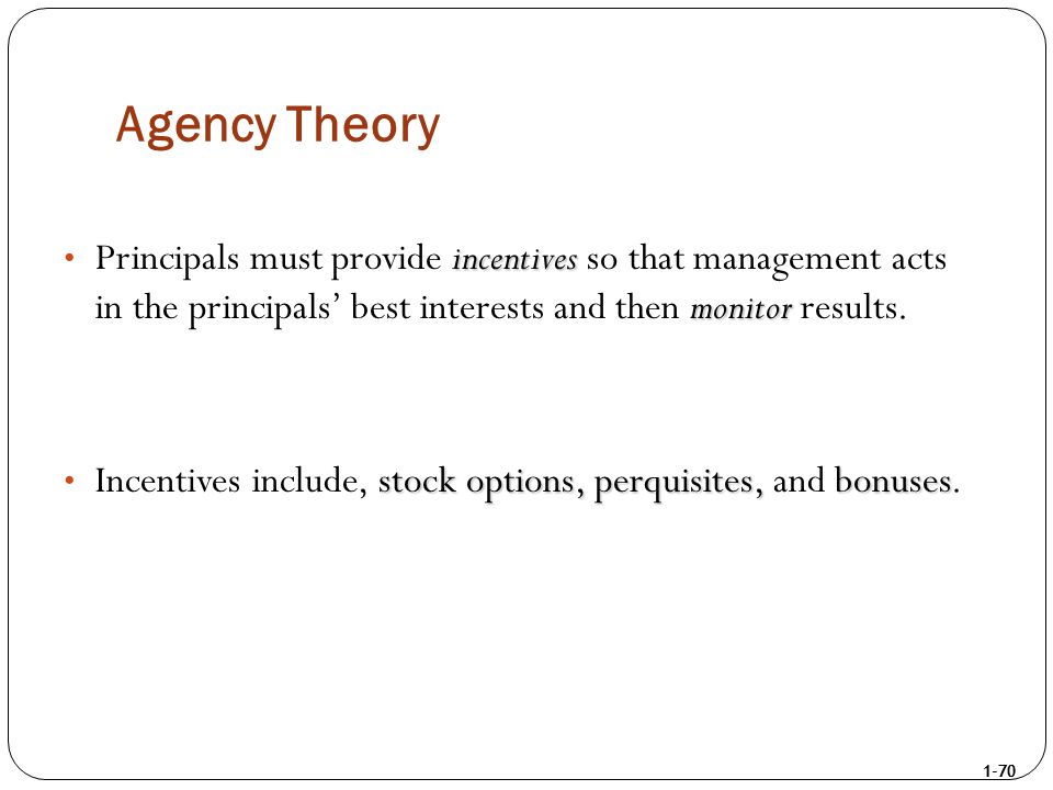 1-70 Agency Theory incentives monitor Principals must provide incentives so that management acts in the principals' best interests and then monitor re