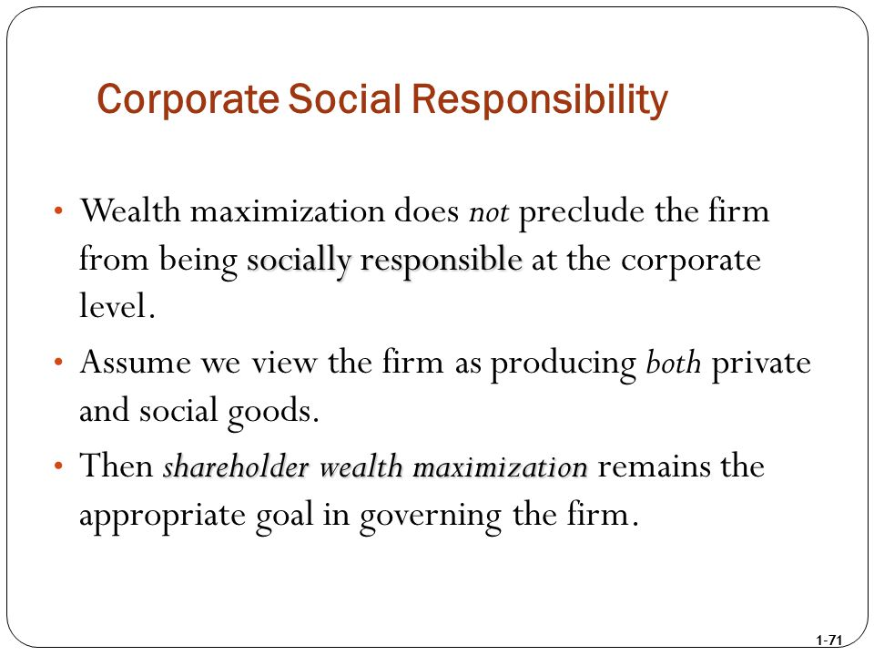 1-71 Corporate Social Responsibility socially responsible Wealth maximization does not preclude the firm from being socially responsible at the corpor