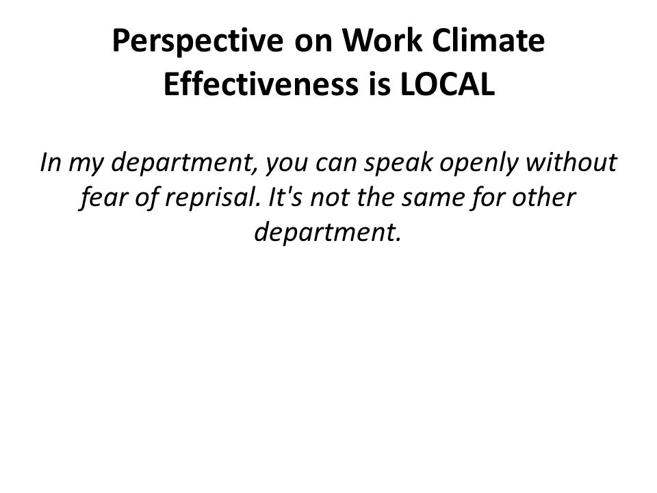 Perspective on Work Climate Effectiveness is LOCAL In my department, you can speak openly without fear of reprisal.