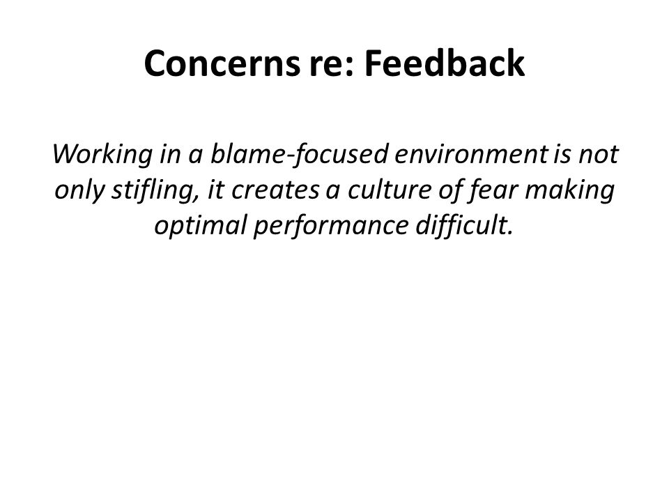 Concerns re: Feedback Working in a blame-focused environment is not only stifling, it creates a culture of fear making optimal performance difficult.