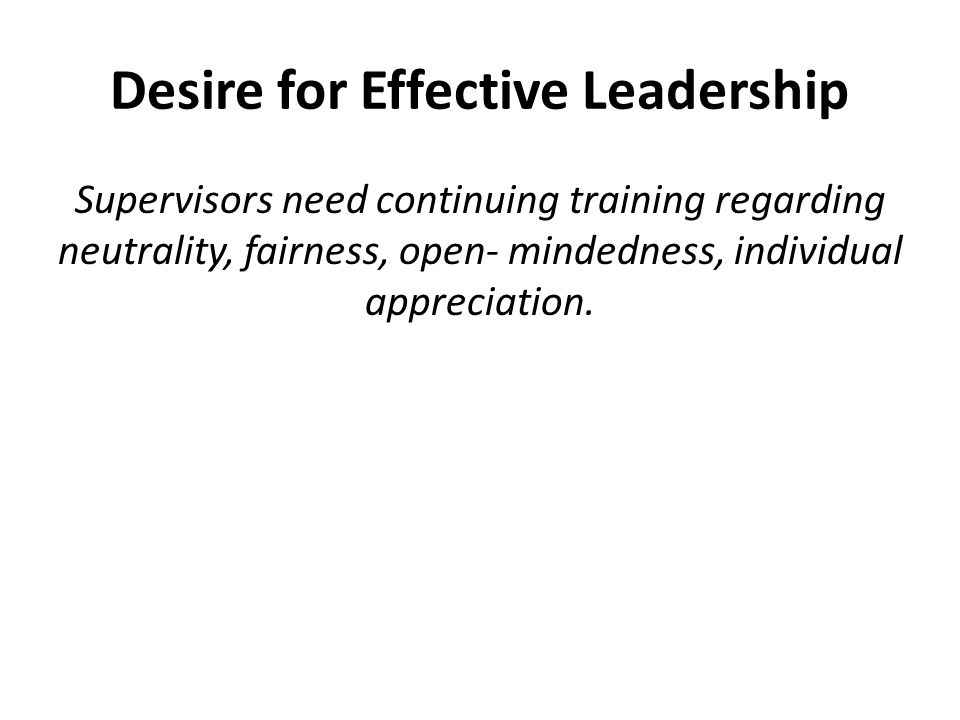 Desire for Effective Leadership Supervisors need continuing training regarding neutrality, fairness, open- mindedness, individual appreciation.