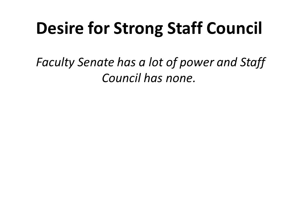 Desire for Strong Staff Council Faculty Senate has a lot of power and Staff Council has none.