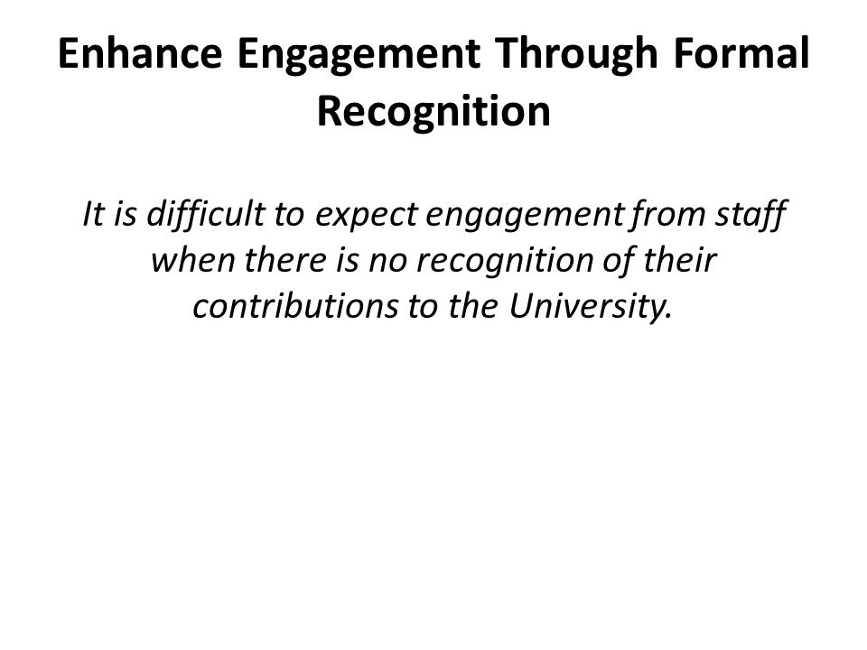Enhance Engagement Through Formal Recognition It is difficult to expect engagement from staff when there is no recognition of their contributions to the University.