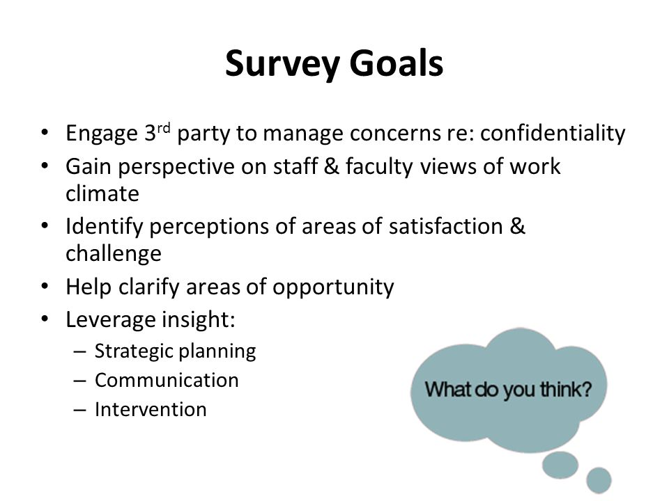Survey Goals Engage 3 rd party to manage concerns re: confidentiality Gain perspective on staff & faculty views of work climate Identify perceptions of areas of satisfaction & challenge Help clarify areas of opportunity Leverage insight: – Strategic planning – Communication – Intervention