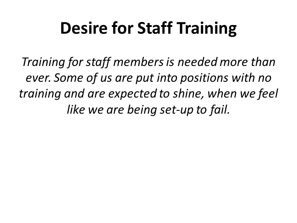 Desire for Staff Training Training for staff members is needed more than ever.