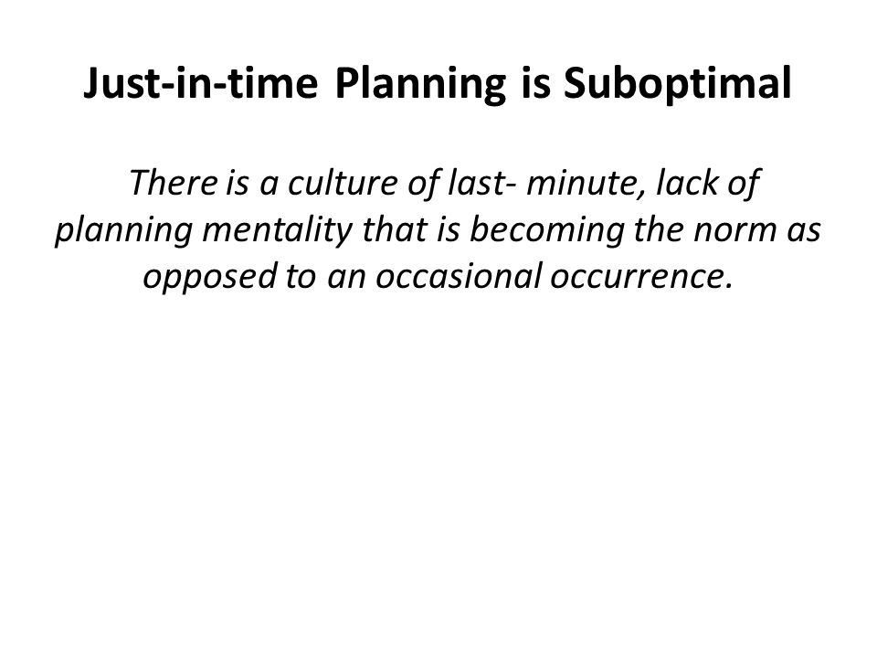 Just-in-time Planning is Suboptimal There is a culture of last- minute, lack of planning mentality that is becoming the norm as opposed to an occasional occurrence.
