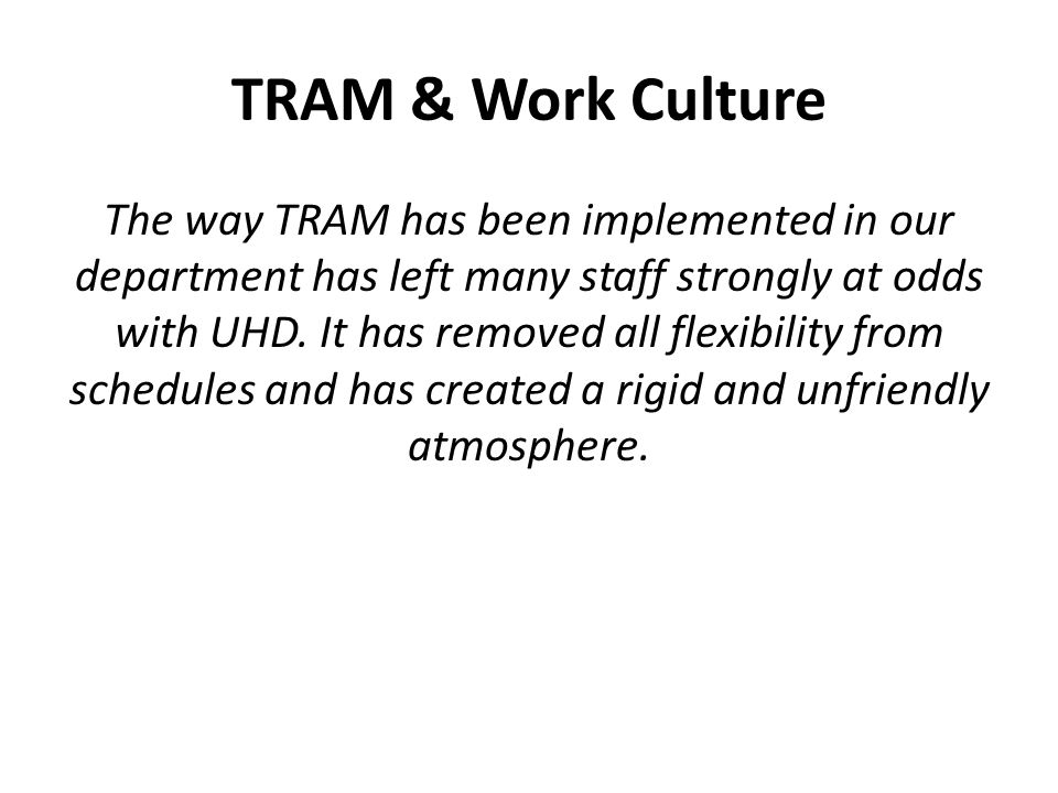 TRAM & Work Culture The way TRAM has been implemented in our department has left many staff strongly at odds with UHD.