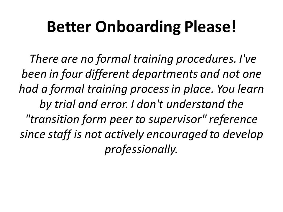 Better Onboarding Please. There are no formal training procedures.