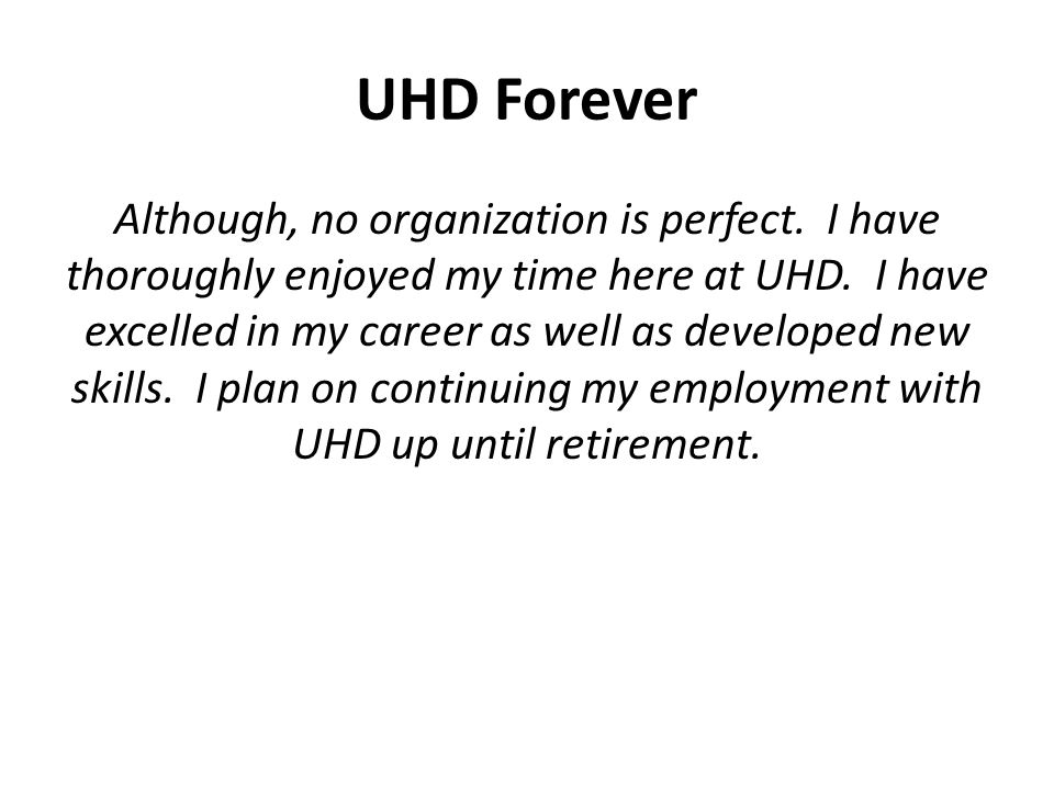 UHD Forever Although, no organization is perfect. I have thoroughly enjoyed my time here at UHD.