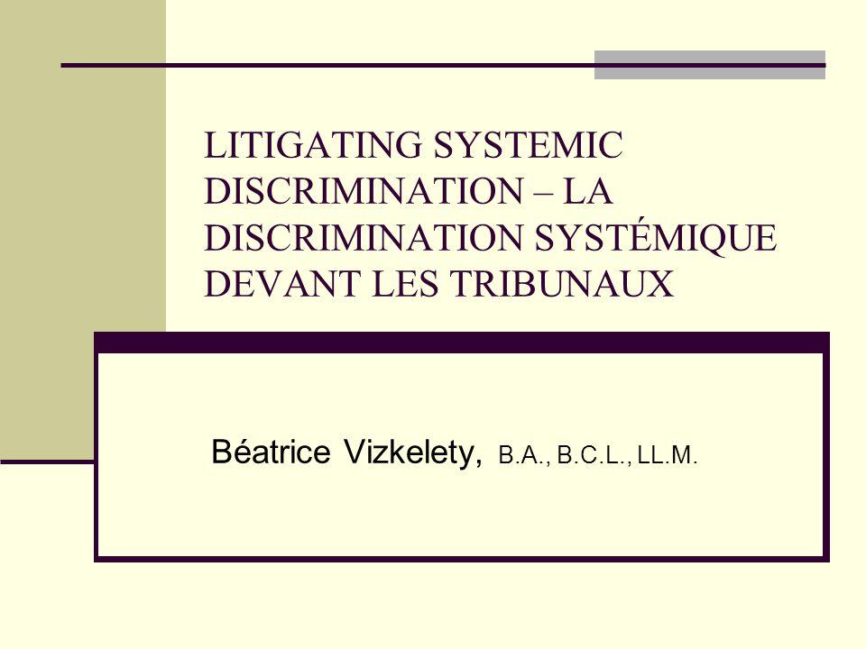 LITIGATING SYSTEMIC DISCRIMINATION – LA DISCRIMINATION SYSTÉMIQUE DEVANT LES TRIBUNAUX Béatrice Vizkelety, B.A., B.C.L., LL.M.