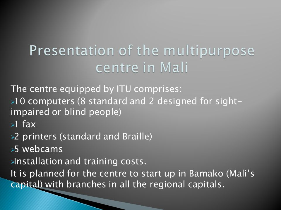The centre equipped by ITU comprises:  10 computers (8 standard and 2 designed for sight- impaired or blind people)  1 fax  2 printers (standard and Braille)  5 webcams  Installation and training costs.