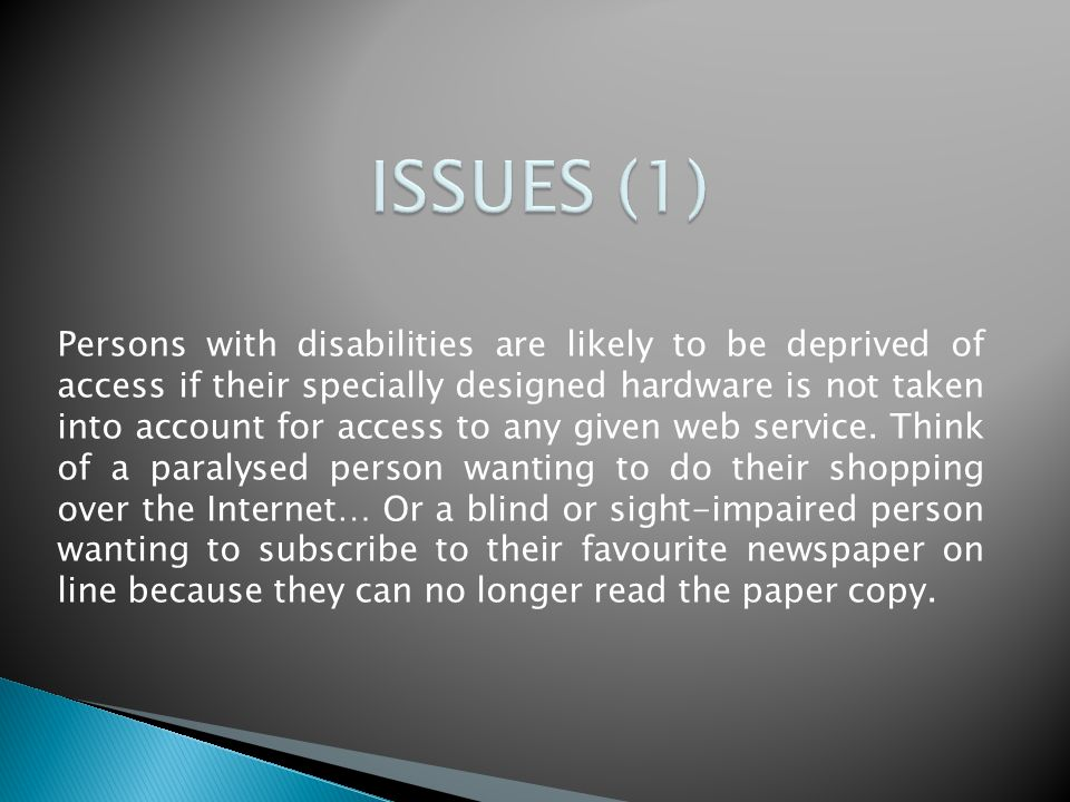 Persons with disabilities are likely to be deprived of access if their specially designed hardware is not taken into account for access to any given web service.