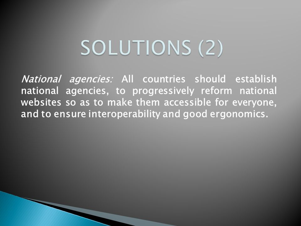 National agencies: All countries should establish national agencies, to progressively reform national websites so as to make them accessible for everyone, and to ensure interoperability and good ergonomics.