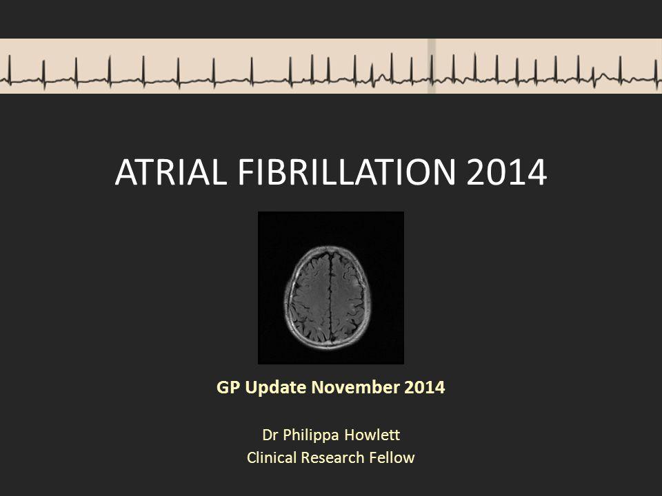 ATRIAL FIBRILLATION 2014 GP Update November 2014 Dr Philippa Howlett Clinical Research Fellow