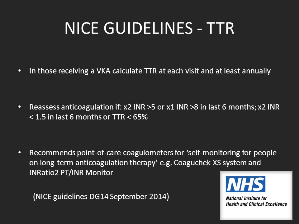 NICE GUIDELINES - TTR In those receiving a VKA calculate TTR at each visit and at least annually Reassess anticoagulation if: x2 INR >5 or x1 INR >8 in last 6 months; x2 INR < 1.5 in last 6 months or TTR < 65% Recommends point-of-care coagulometers for 'self-monitoring for people on long-term anticoagulation therapy' e.g.