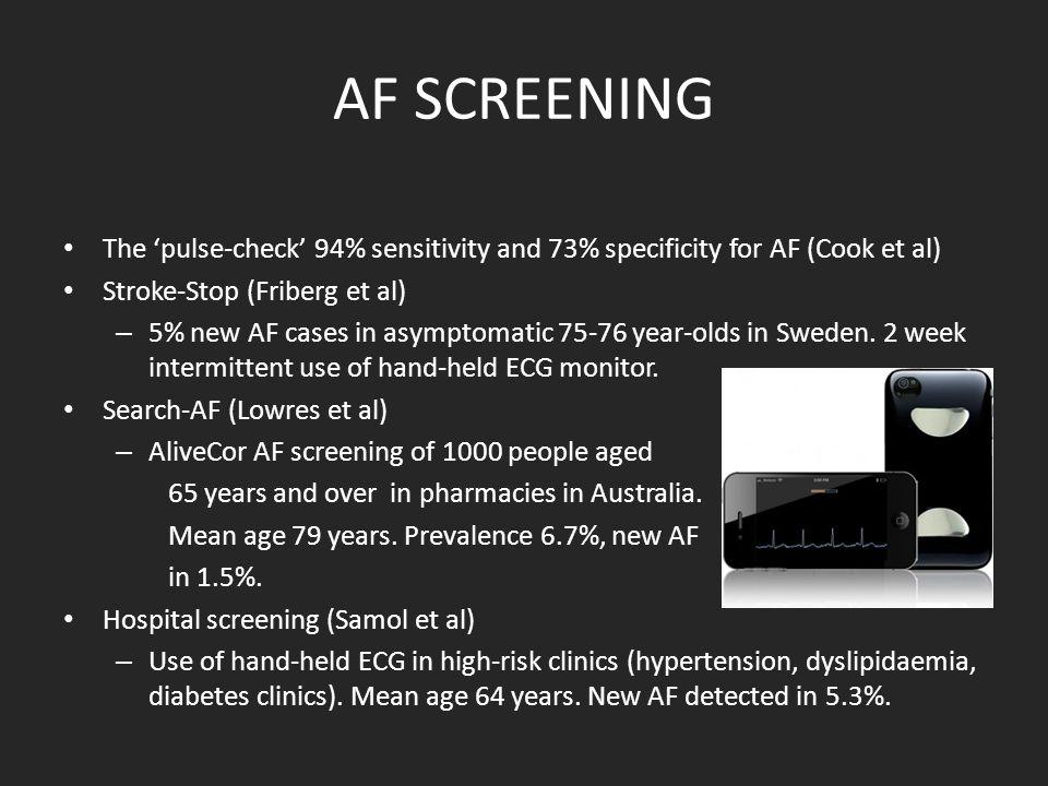AF SCREENING The 'pulse-check' 94% sensitivity and 73% specificity for AF (Cook et al) Stroke-Stop (Friberg et al) – 5% new AF cases in asymptomatic 75-76 year-olds in Sweden.