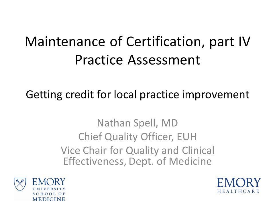 Maintenance of Certification, part IV Practice Assessment Getting credit for local practice improvement Nathan Spell, MD Chief Quality Officer, EUH Vi