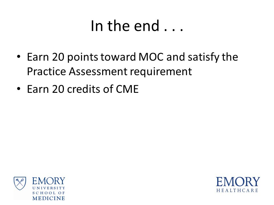 In the end... Earn 20 points toward MOC and satisfy the Practice Assessment requirement Earn 20 credits of CME